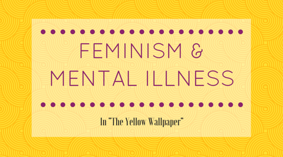 Mental Illness And Feminism In The Yellow Wallpaper